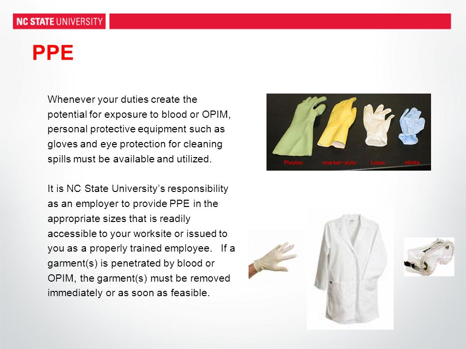 PPE Whenever your duties create the potential for exposure to blood or OPIM, personal protective equipment such as gloves and eye protection for clean