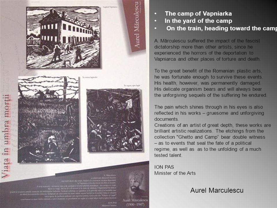 Aurel Marculescu The camp of Vapniarka In the yard of the camp On the train, heading toward the camp A. Mărculescu suffered the impact of the fascist