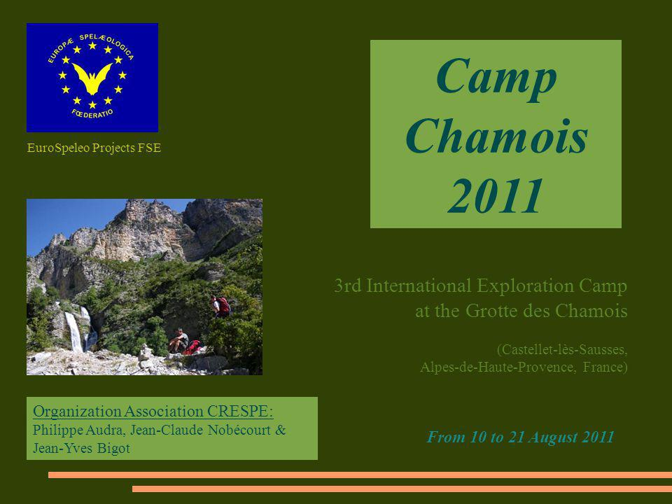 Camp Chamois 2011 3rd International Exploration Camp at the Grotte des Chamois (Castellet-lès-Sausses, Alpes-de-Haute-Provence, France) From 10 to 21 August 2011 Organization Association CRESPE: Philippe Audra, Jean-Claude Nobécourt & Jean-Yves Bigot EuroSpeleo Projects FSE