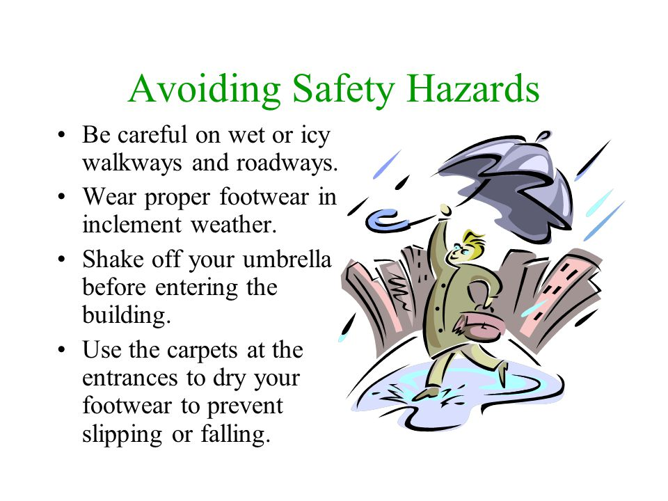 Avoiding Safety Hazards Be careful on wet or icy walkways and roadways. Wear proper footwear in inclement weather. Shake off your umbrella before ente