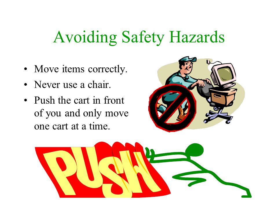 Avoiding Safety Hazards Move items correctly. Never use a chair. Push the cart in front of you and only move one cart at a time.