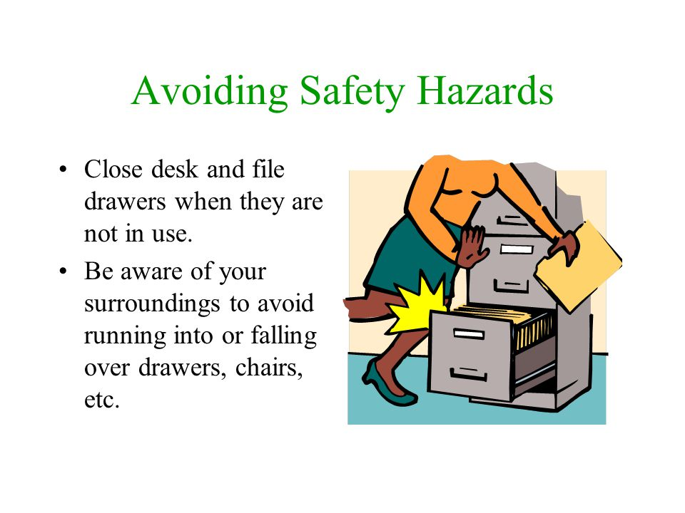Avoiding Safety Hazards Close desk and file drawers when they are not in use. Be aware of your surroundings to avoid running into or falling over draw