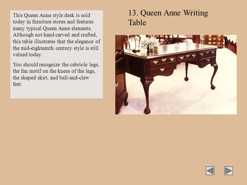 13. Queen Anne Writing Table This Queen Anne style desk is sold today in furniture stores and features many typical Queen Anne elements. Although not