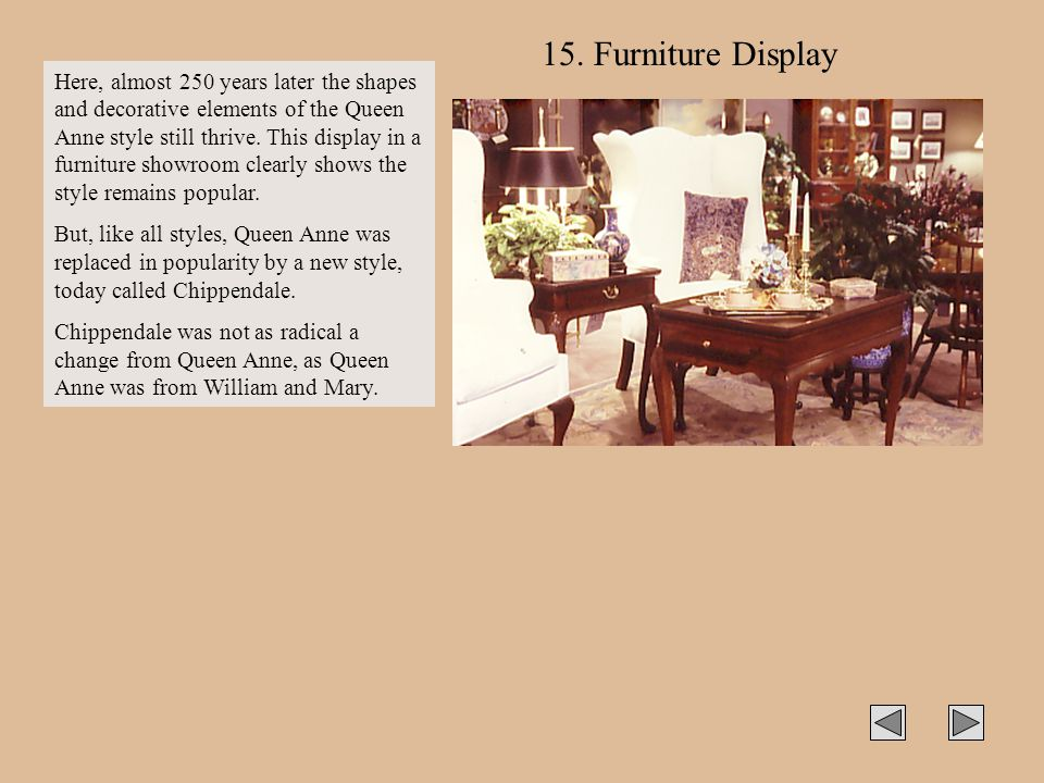 15. Furniture Display Here, almost 250 years later the shapes and decorative elements of the Queen Anne style still thrive. This display in a furnitur