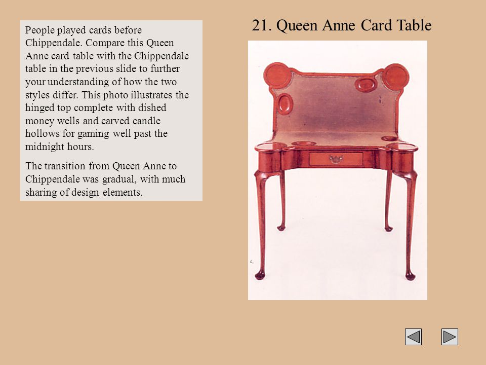 21. Queen Anne Card Table People played cards before Chippendale. Compare this Queen Anne card table with the Chippendale table in the previous slide