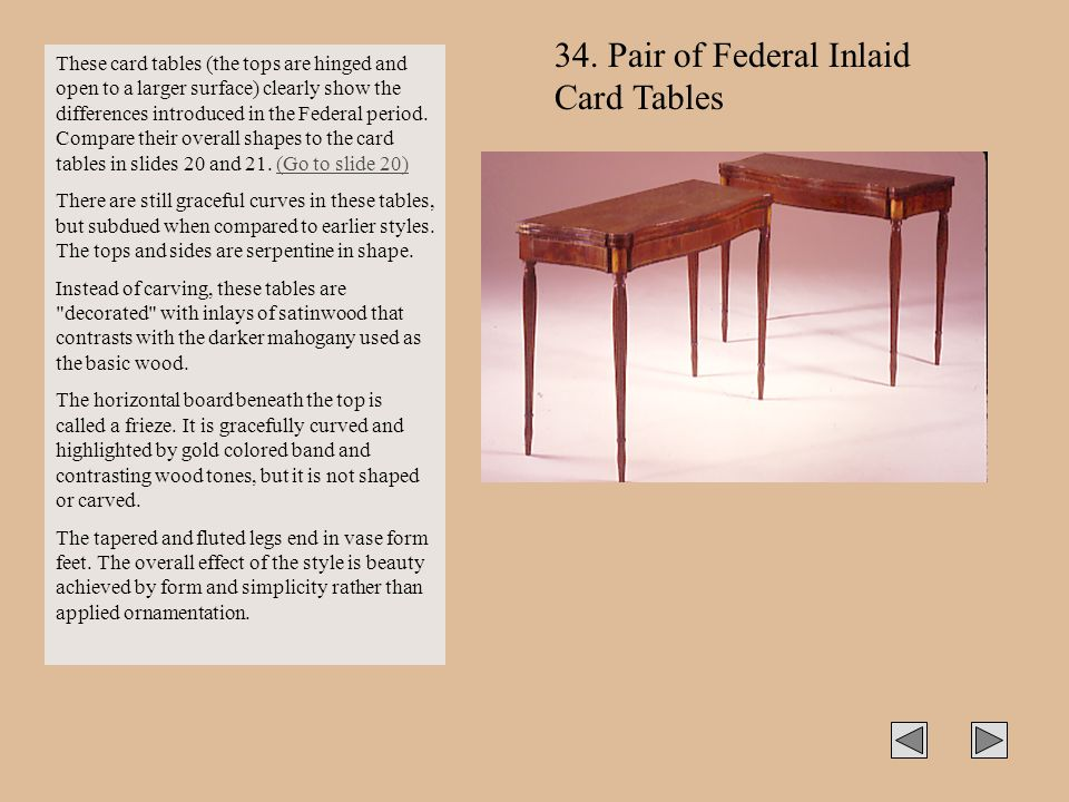 These card tables (the tops are hinged and open to a larger surface) clearly show the differences introduced in the Federal period. Compare their over