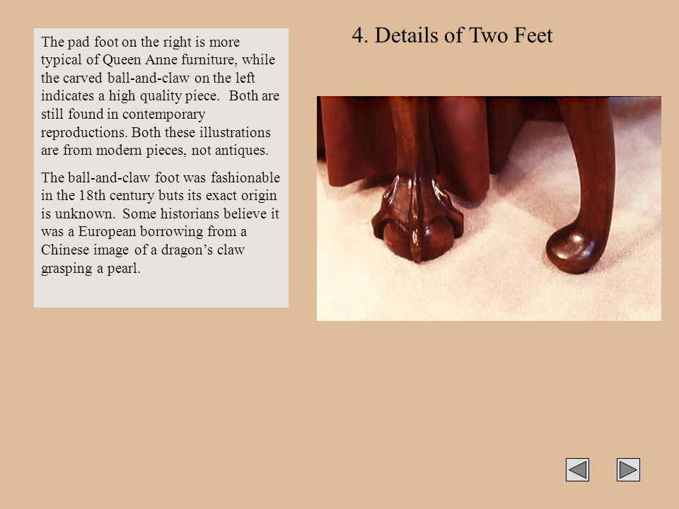 4. Details of Two Feet The pad foot on the right is more typical of Queen Anne furniture, while the carved ball-and-claw on the left indicates a high