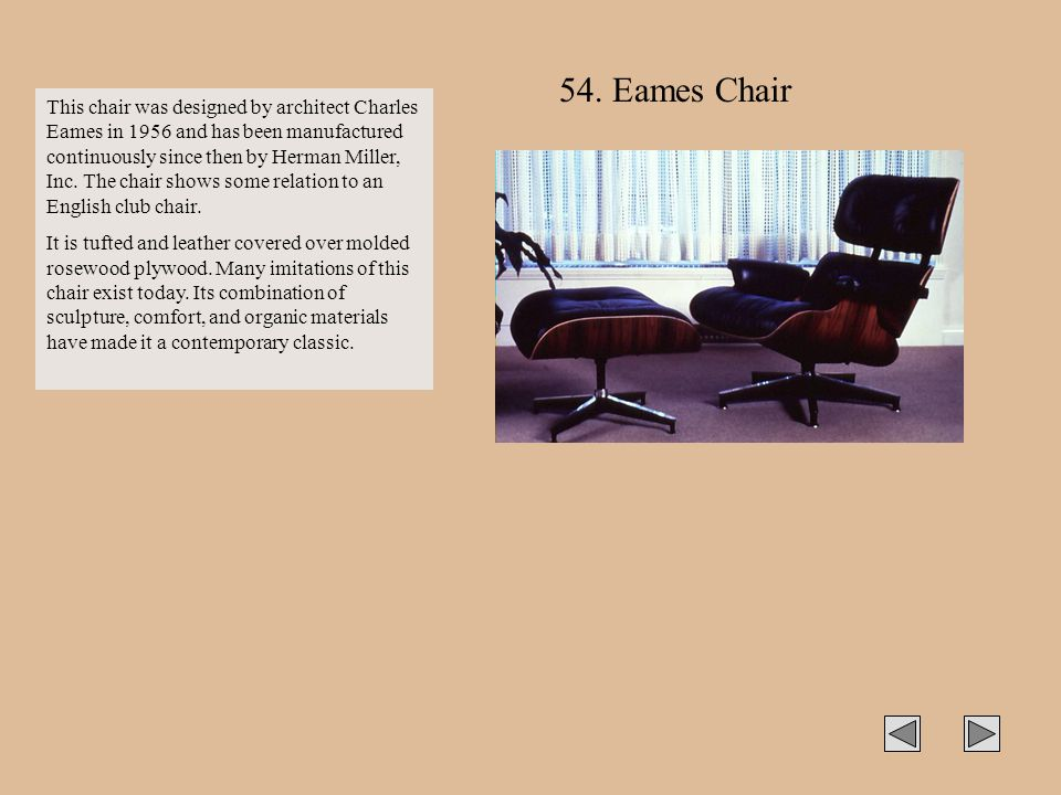 This chair was designed by architect Charles Eames in 1956 and has been manufactured continuously since then by Herman Miller, Inc. The chair shows so