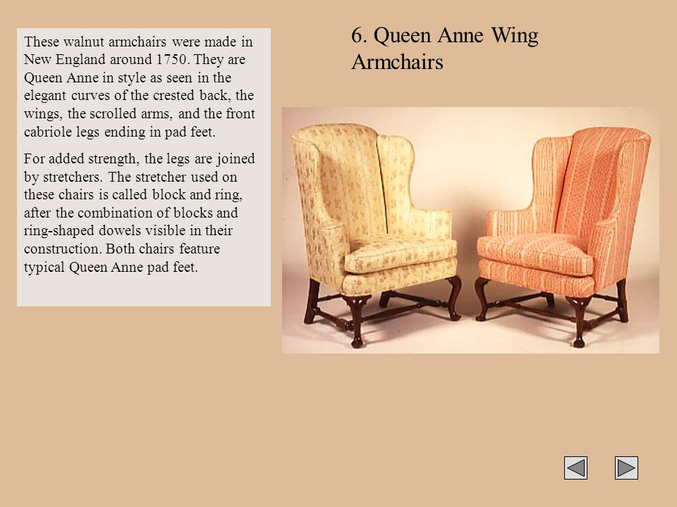 6. Queen Anne Wing Armchairs These walnut armchairs were made in New England around 1750. They are Queen Anne in style as seen in the elegant curves o