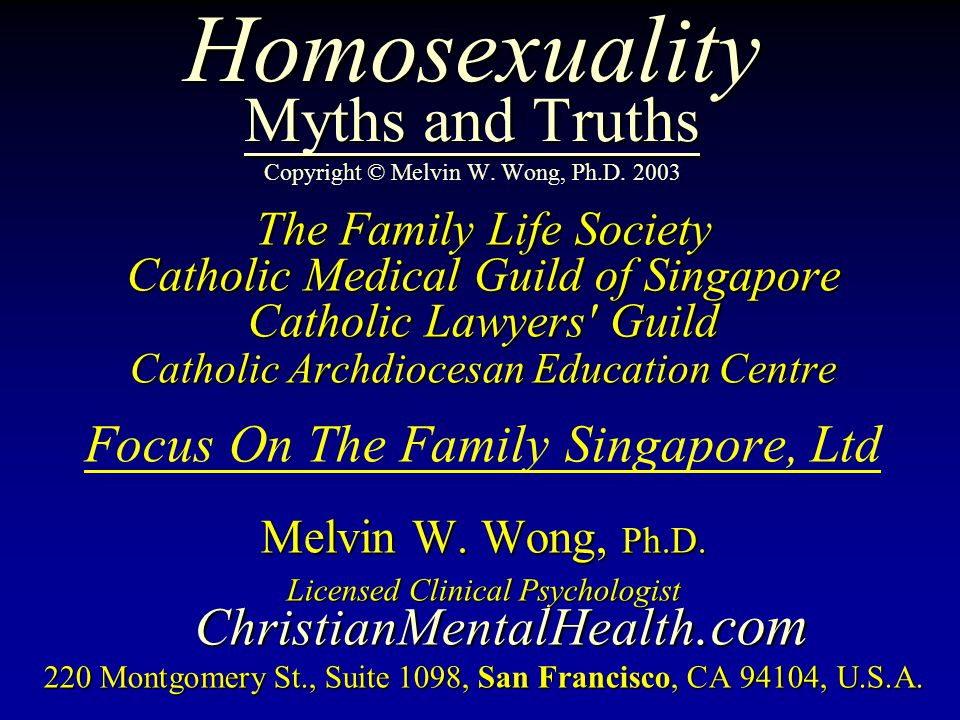 Homosexuality Myths and Truths Homosexuality Myths and Truths Copyright © Melvin W. Wong, Ph.D. 2003 The Family Life Society Catholic Medical Guild of
