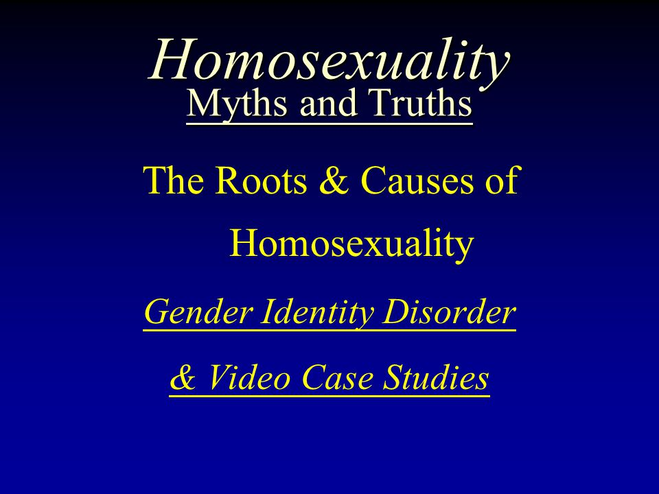Homosexuality Myths and Truths The Roots & Causes of Homosexuality Gender Identity Disorder & Video Case Studies
