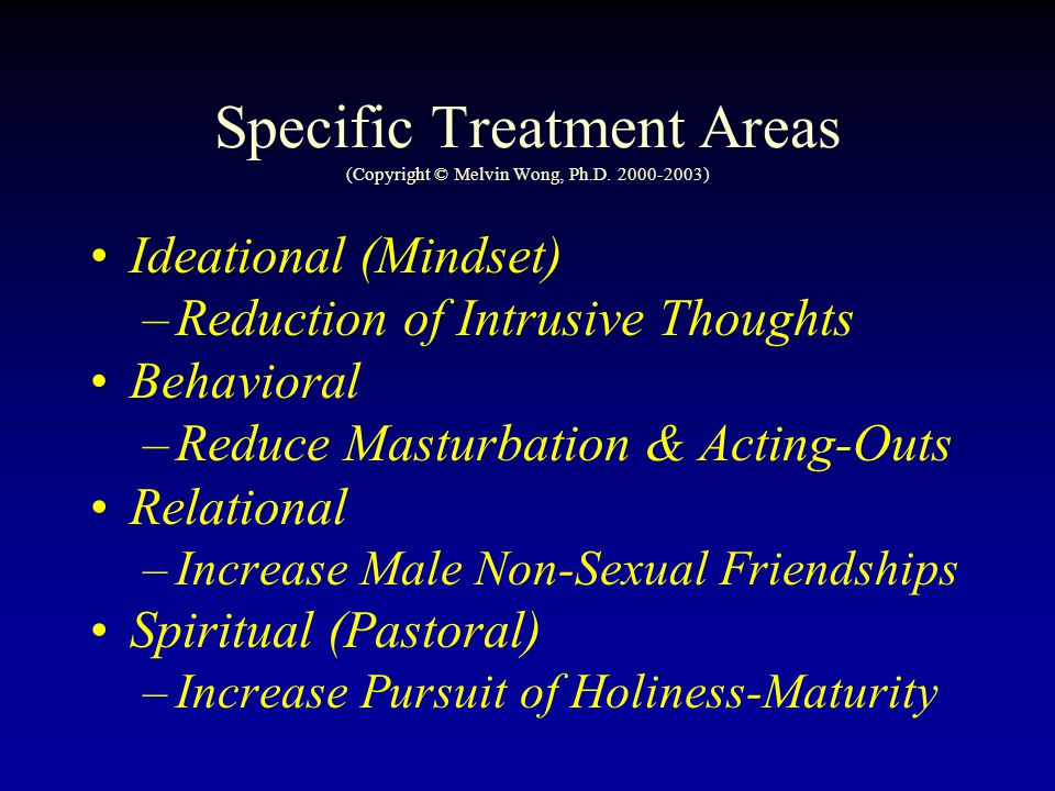 Specific Treatment Areas (Copyright © Melvin Wong, Ph.D. 2000-2003) Ideational (Mindset) –Reduction of Intrusive Thoughts Behavioral –Reduce Masturbat