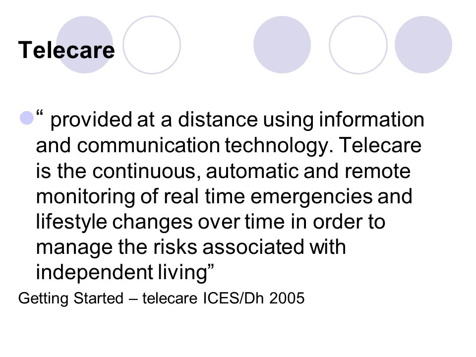 Telecare provided at a distance using information and communication technology. Telecare is the continuous, automatic and remote monitoring of real ti