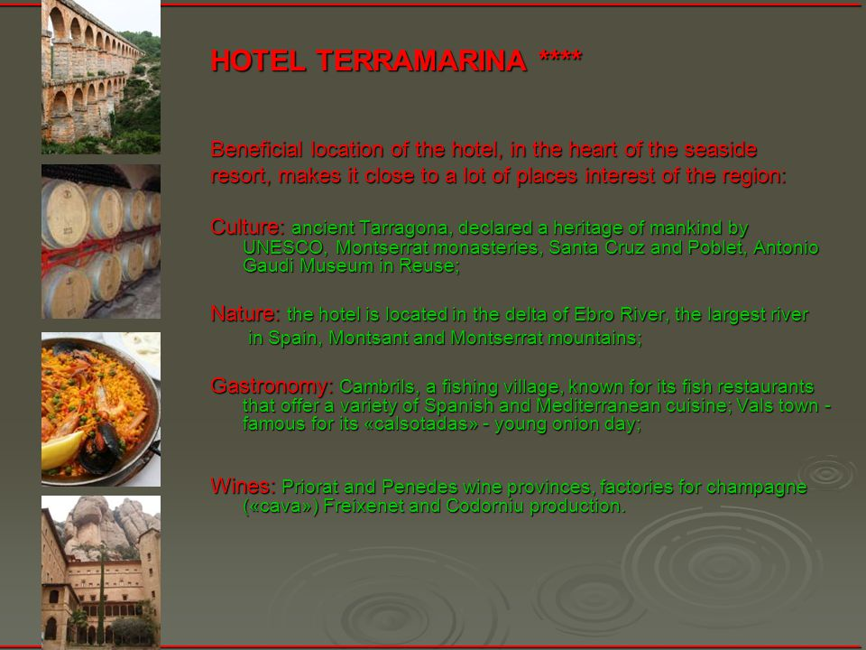 HOTEL TERRAMARINА **** Beneficial location of the hotel, in the heart of the seaside resort, makes it close to a lot of places interest of the region: Culture: ancient Tarragona, declared a heritage of mankind by UNESCO, Montserrat monasteries, Santa Cruz and Poblet, Antonio Gaudi Museum in Reuse; Nature: the hotel is located in the delta of Ebro River, the largest river in Spain, Montsant and Montserrat mountains; in Spain, Montsant and Montserrat mountains; Gastronomy: Cambrils, a fishing village, known for its fish restaurants that offer a variety of Spanish and Mediterranean cuisine; Vals town - famous for its «calsotadas» - young onion day; Wines: Priorat and Penedes wine provinces, factories for champagne («cava») Freixenet and Codorniu production.