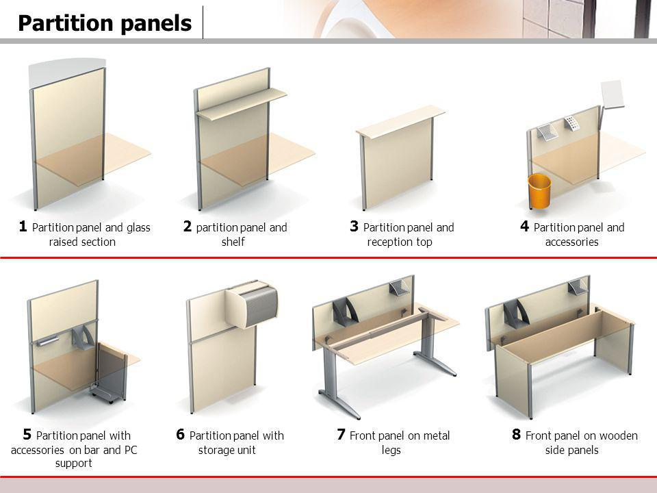 Partition panels 1 Partition panel and glass raised section 2 partition panel and shelf 3 Partition panel and reception top 4 Partition panel and accessories 5 Partition panel with accessories on bar and PC support 6 Partition panel with storage unit 7 Front panel on metal legs 8 Front panel on wooden side panels