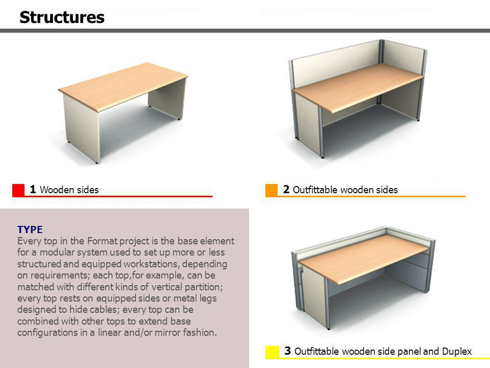 3 Outfittable wooden side panel and Duplex 1 Wooden sides 2 Outfittable wooden sides Structures TYPE Every top in the Format project is the base element for a modular system used to set up more or less structured and equipped workstations, depending on requirements; each top,for example, can be matched with different kinds of vertical partition; every top rests on equipped sides or metal legs designed to hide cables; every top can be combined with other tops to extend base configurations in a linear and/or mirror fashion.