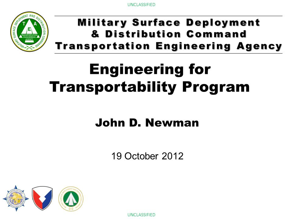 Military Surface Deployment & Distribution Command Transportation Engineering Agency UNCLASSIFIED Engineering for Transportability Program John D. New