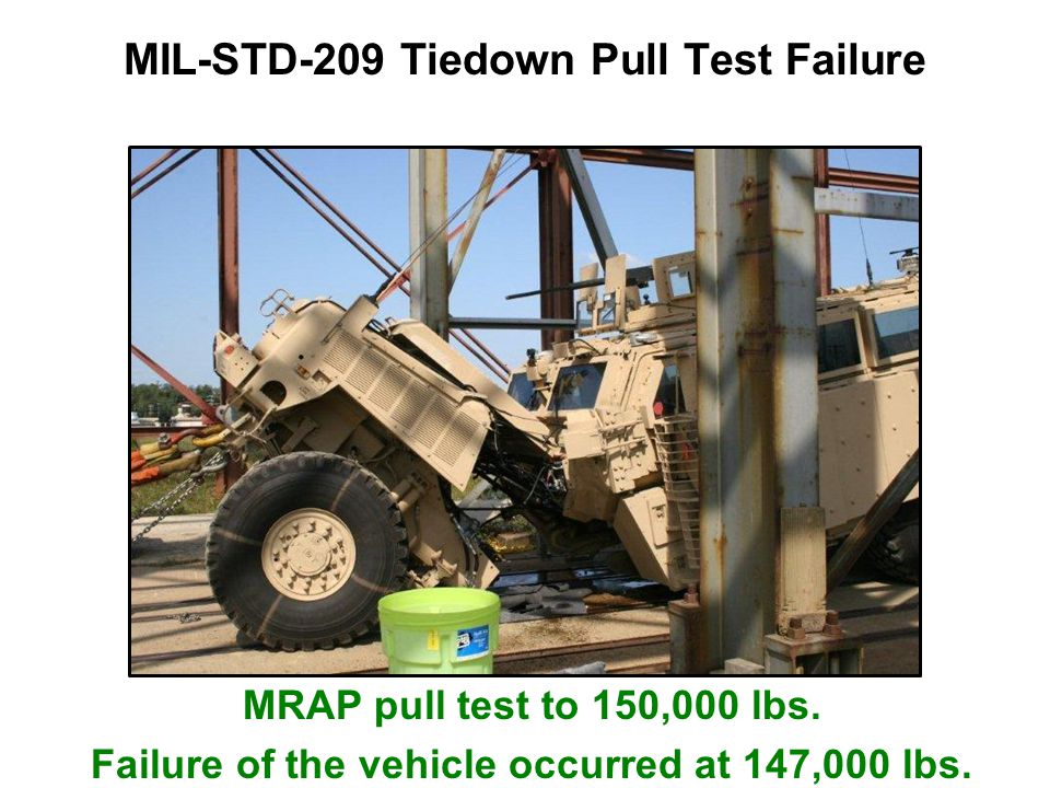 MIL-STD-209 Tiedown Pull Test Failure MRAP pull test to 150,000 lbs. Failure of the vehicle occurred at 147,000 lbs.