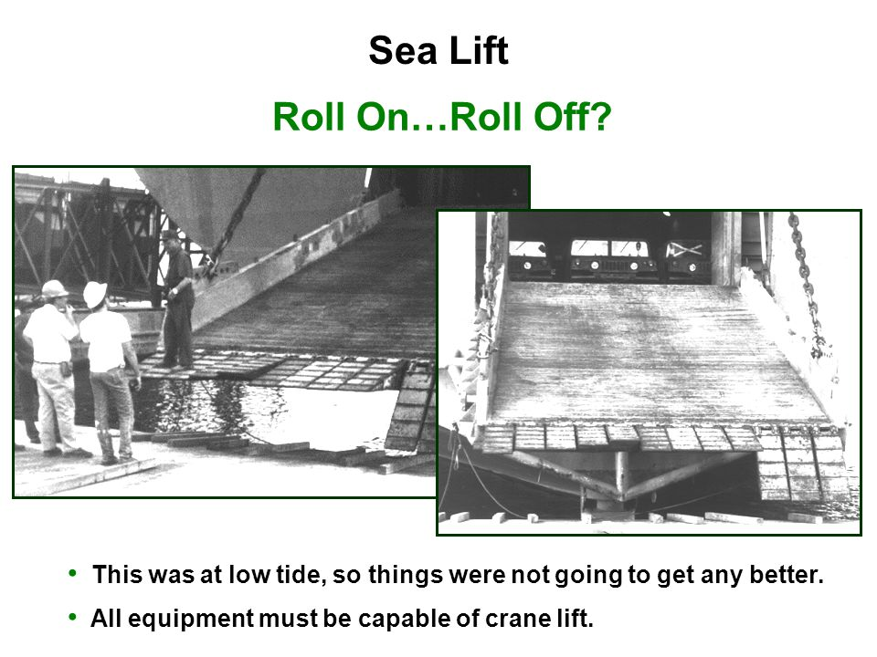 Roll On…Roll Off? This was at low tide, so things were not going to get any better. All equipment must be capable of crane lift. Sea Lift