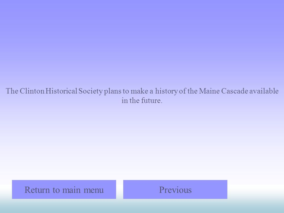 The Clinton Historical Society plans to make a history of the Maine Cascade available in the future. Return to main menuPrevious