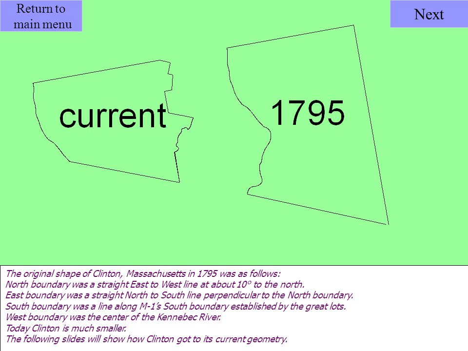 Return to main menu Next The original shape of Clinton, Massachusetts in 1795 was as follows: North boundary was a straight East to West line at about