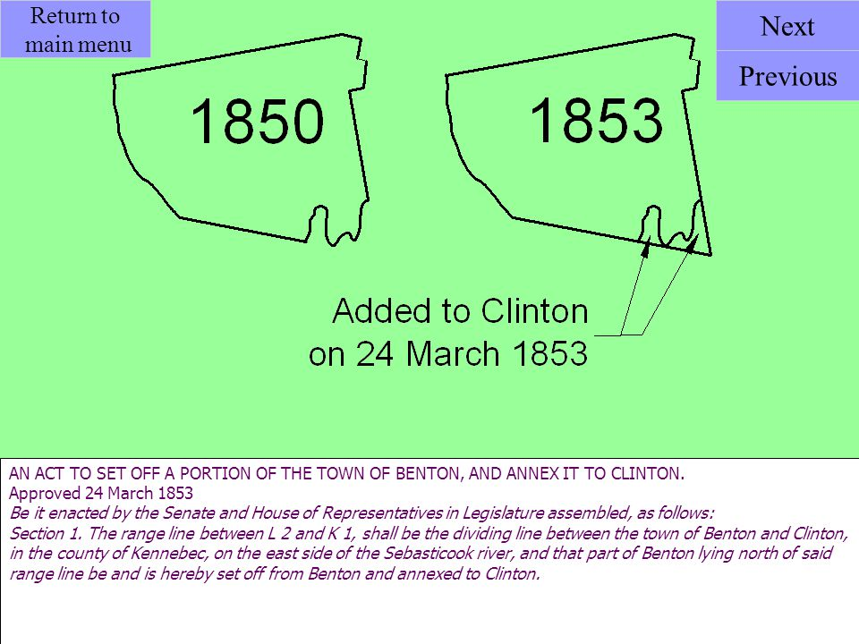 AN ACT TO SET OFF A PORTION OF THE TOWN OF BENTON, AND ANNEX IT TO CLINTON. Approved 24 March 1853 Be it enacted by the Senate and House of Representa