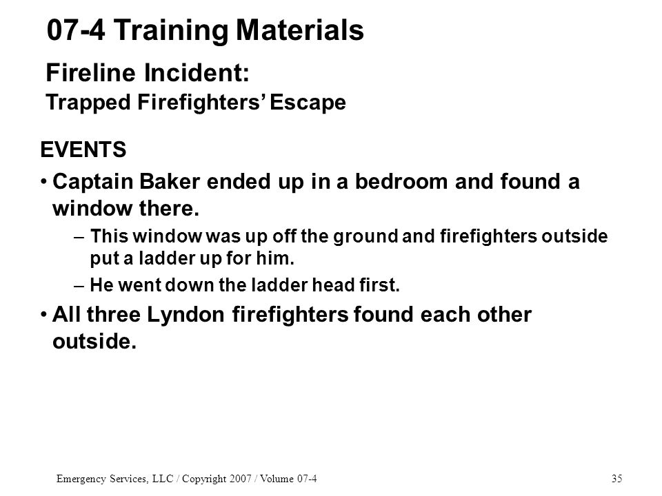 Emergency Services, LLC / Copyright 2007 / Volume 07-435 EVENTS Captain Baker ended up in a bedroom and found a window there.