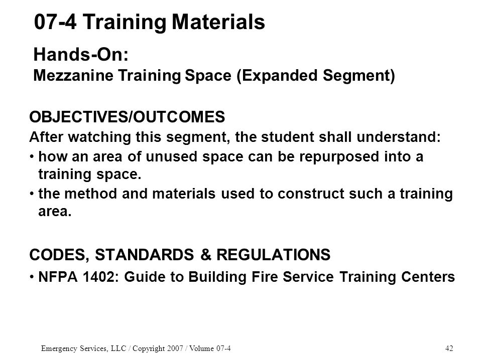 Emergency Services, LLC / Copyright 2007 / Volume 07-442 OBJECTIVES/OUTCOMES After watching this segment, the student shall understand: how an area of unused space can be repurposed into a training space.