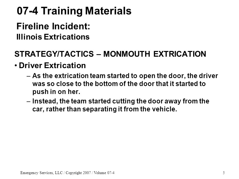 Emergency Services, LLC / Copyright 2007 / Volume 07-45 STRATEGY/TACTICS – MONMOUTH EXTRICATION Driver Extrication –As the extrication team started to open the door, the driver was so close to the bottom of the door that it started to push in on her.