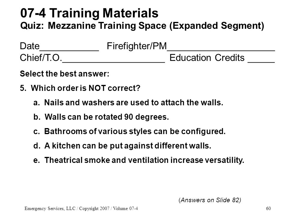 Emergency Services, LLC / Copyright 2007 / Volume 07-460 Date___________ Firefighter/PM____________________ Chief/T.O.___________________ Education Credits _____ Select the best answer: 5.