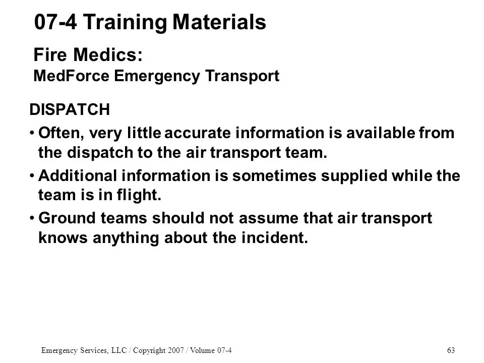 Emergency Services, LLC / Copyright 2007 / Volume 07-463 DISPATCH Often, very little accurate information is available from the dispatch to the air transport team.