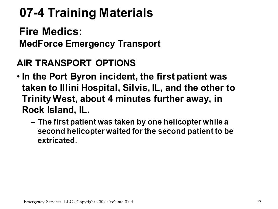 Emergency Services, LLC / Copyright 2007 / Volume 07-473 AIR TRANSPORT OPTIONS In the Port Byron incident, the first patient was taken to Illini Hospital, Silvis, IL, and the other to Trinity West, about 4 minutes further away, in Rock Island, IL.