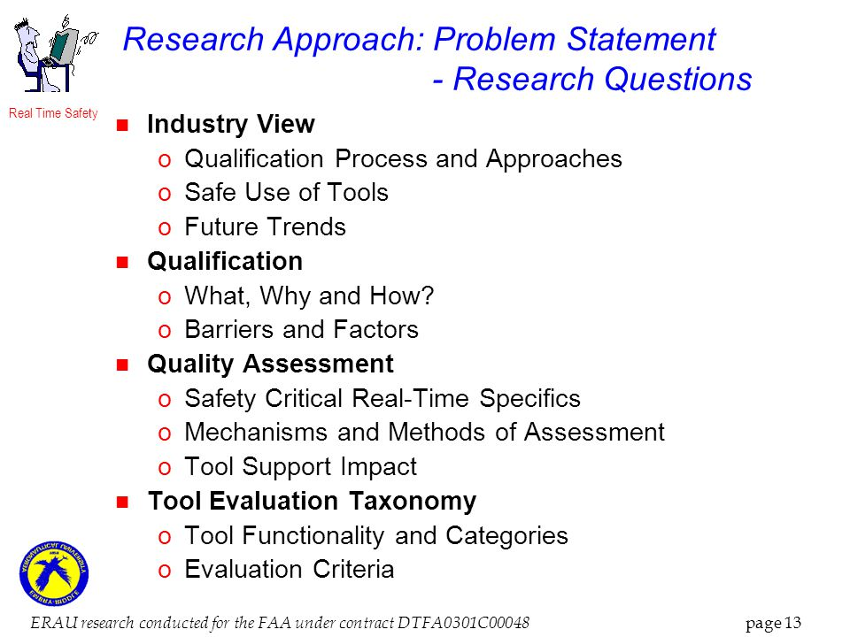 Real Time Safety ERAU research conducted for the FAA under contract DTFA0301C00048 page 13 Research Approach: Problem Statement - Research Questions Industry View oQualification Process and Approaches oSafe Use of Tools oFuture Trends Qualification oWhat, Why and How.