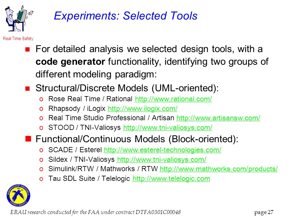 Real Time Safety ERAU research conducted for the FAA under contract DTFA0301C00048 page 27 Experiments: Selected Tools For detailed analysis we selected design tools, with a code generator functionality, identifying two groups of different modeling paradigm: Structural/Discrete Models (UML-oriented): oRose Real Time / Rational http://www.rational.com/ http://www.rational.com/ oRhapsody / iLogix http://www.ilogix.com/ http://www.ilogix.com/ oReal Time Studio Professional / Artisan http://www.artisansw.com/ http://www.artisansw.com/ oSTOOD / TNI-Valiosys http://www.tni-valiosys.com/ http://www.tni-valiosys.com/ Functional/Continuous Models (Block-oriented): oSCADE / Esterel http://www.esterel-technologies.com/ http://www.esterel-technologies.com/ oSildex / TNI-Valiosys http://www.tni-valiosys.com/ http://www.tni-valiosys.com/ oSimulink/RTW / Mathworks / RTW http://www.mathworks.com/products/ http://www.mathworks.com/products/ oTau SDL Suite / Telelogic http://www.telelogic.comhttp://www.telelogic.com