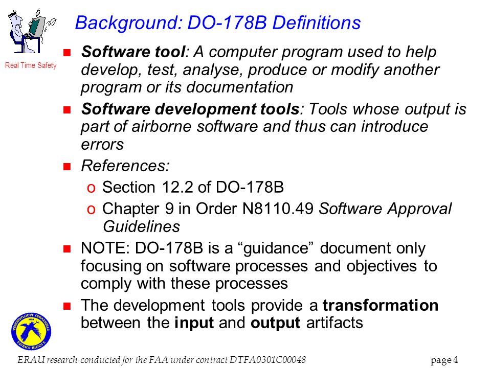 Real Time Safety ERAU research conducted for the FAA under contract DTFA0301C00048 page 4 Background: DO-178B Definitions Software tool: A computer program used to help develop, test, analyse, produce or modify another program or its documentation Software development tools: Tools whose output is part of airborne software and thus can introduce errors References: oSection 12.2 of DO-178B oChapter 9 in Order N8110.49 Software Approval Guidelines NOTE: DO-178B is a guidance document only focusing on software processes and objectives to comply with these processes The development tools provide a transformation between the input and output artifacts