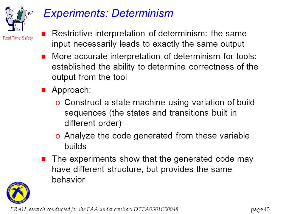 Real Time Safety ERAU research conducted for the FAA under contract DTFA0301C00048 page 45 Experiments: Determinism Restrictive interpretation of determinism: the same input necessarily leads to exactly the same output More accurate interpretation of determinism for tools: established the ability to determine correctness of the output from the tool Approach: oConstruct a state machine using variation of build sequences (the states and transitions built in different order) oAnalyze the code generated from these variable builds The experiments show that the generated code may have different structure, but provides the same behavior