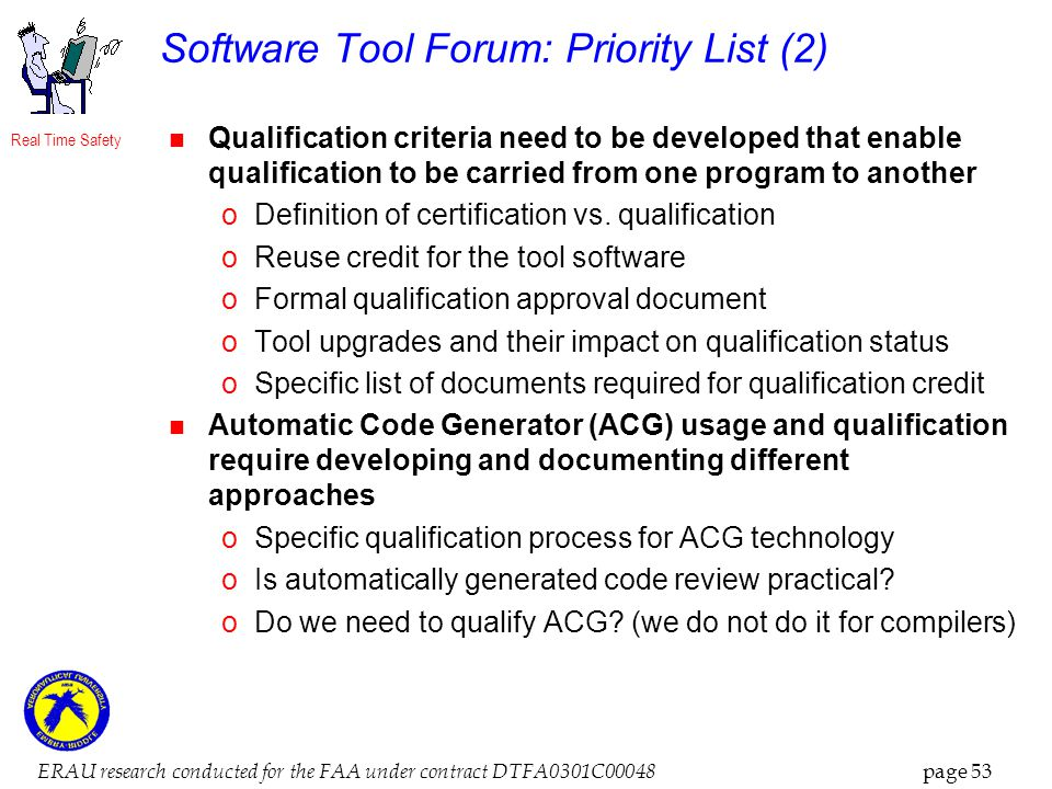 Real Time Safety ERAU research conducted for the FAA under contract DTFA0301C00048 page 53 Software Tool Forum: Priority List (2) Qualification criteria need to be developed that enable qualification to be carried from one program to another oDefinition of certification vs.