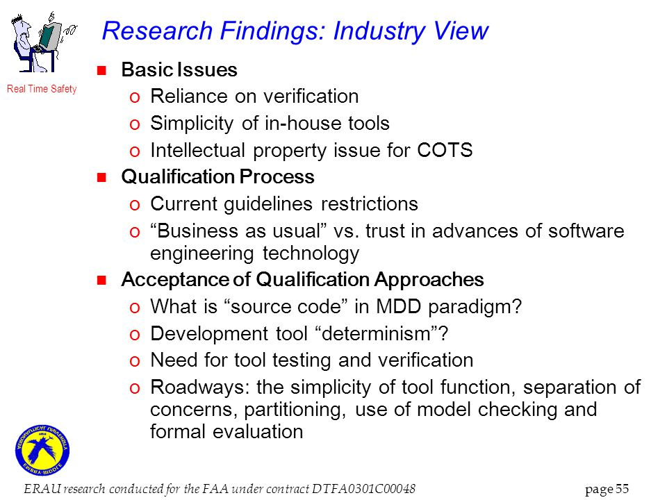 Real Time Safety ERAU research conducted for the FAA under contract DTFA0301C00048 page 55 Research Findings: Industry View Basic Issues oReliance on verification oSimplicity of in-house tools oIntellectual property issue for COTS Qualification Process oCurrent guidelines restrictions oBusiness as usual vs.