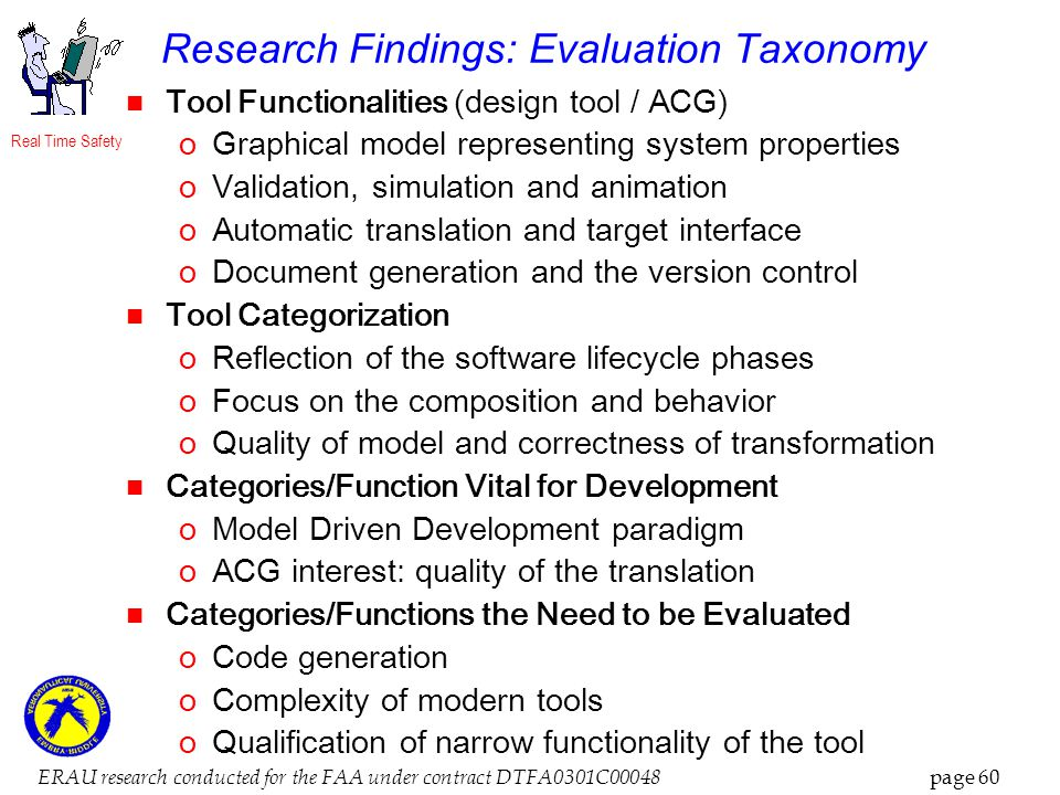 Real Time Safety ERAU research conducted for the FAA under contract DTFA0301C00048 page 60 Research Findings: Evaluation Taxonomy Tool Functionalities (design tool / ACG) oGraphical model representing system properties oValidation, simulation and animation oAutomatic translation and target interface oDocument generation and the version control Tool Categorization oReflection of the software lifecycle phases oFocus on the composition and behavior oQuality of model and correctness of transformation Categories/Function Vital for Development oModel Driven Development paradigm oACG interest: quality of the translation Categories/Functions the Need to be Evaluated oCode generation oComplexity of modern tools oQualification of narrow functionality of the tool