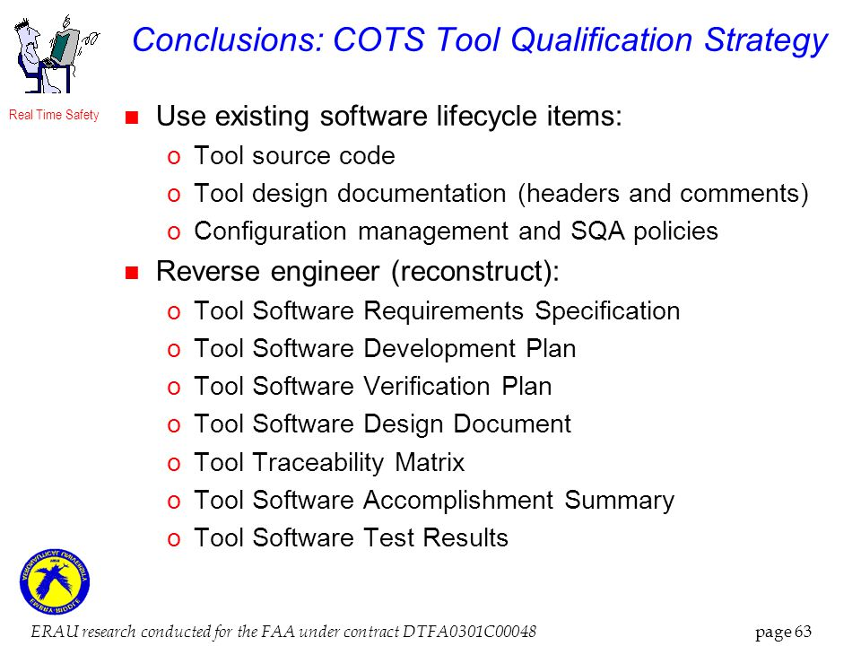 Real Time Safety ERAU research conducted for the FAA under contract DTFA0301C00048 page 63 Conclusions: COTS Tool Qualification Strategy Use existing software lifecycle items: oTool source code oTool design documentation (headers and comments) oConfiguration management and SQA policies Reverse engineer (reconstruct): oTool Software Requirements Specification oTool Software Development Plan oTool Software Verification Plan oTool Software Design Document oTool Traceability Matrix oTool Software Accomplishment Summary oTool Software Test Results