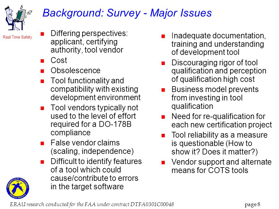 Real Time Safety ERAU research conducted for the FAA under contract DTFA0301C00048 page 8 Background: Survey - Major Issues Differing perspectives: applicant, certifying authority, tool vendor Cost Obsolescence Tool functionality and compatibility with existing development environment Tool vendors typically not used to the level of effort required for a DO-178B compliance False vendor claims (scaling, independence) Difficult to identify features of a tool which could cause/contribute to errors in the target software Inadequate documentation, training and understanding of development tool Discouraging rigor of tool qualification and perception of qualification high cost Business model prevents from investing in tool qualification Need for re-qualification for each new certification project Tool reliability as a measure is questionable (How to show it.