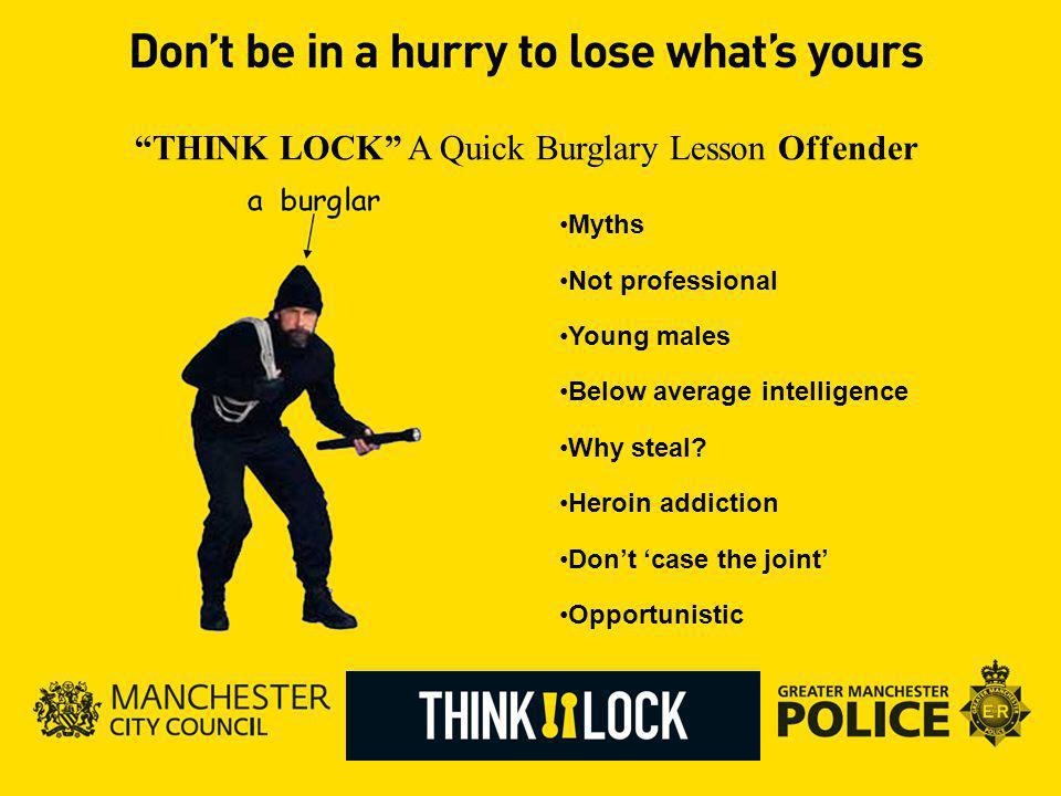 THINK LOCK A Quick Burglary Lesson Offender Myths Not professional Young males Below average intelligence Why steal.