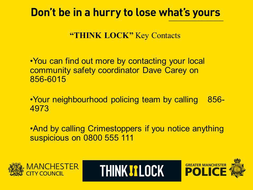 THINK LOCK Key Contacts You can find out more by contacting your local community safety coordinator Dave Carey on 856-6015 Your neighbourhood policing team by calling 856- 4973 And by calling Crimestoppers if you notice anything suspicious on 0800 555 111