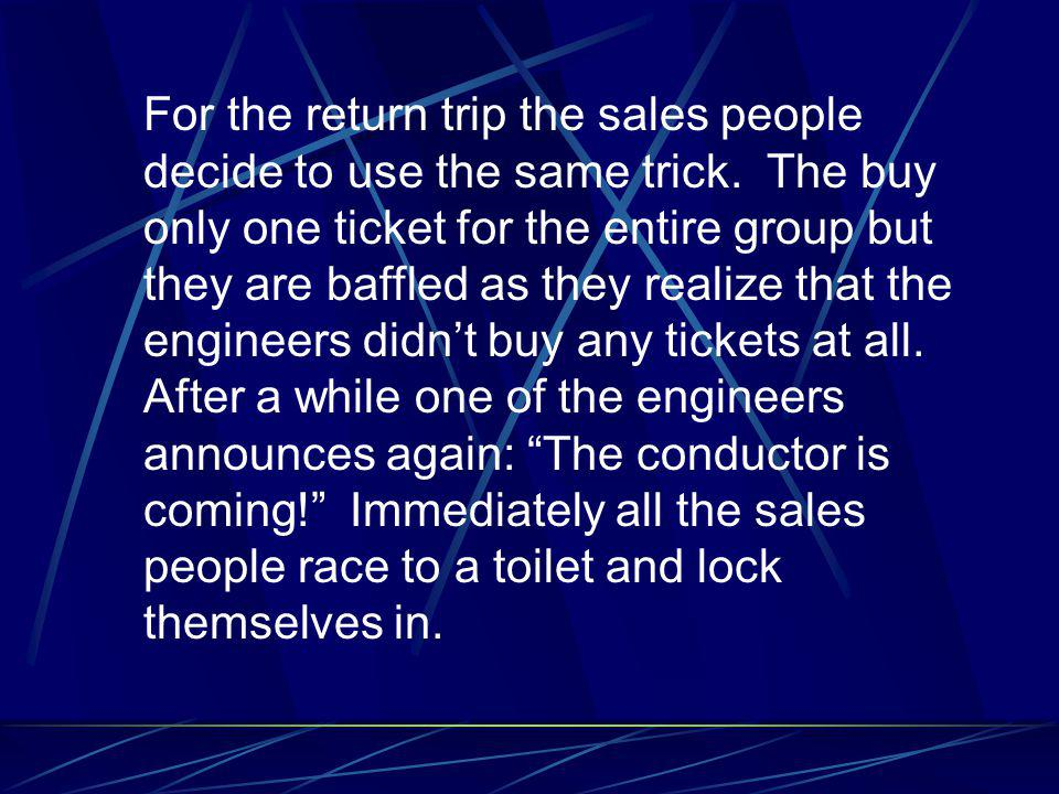 For the return trip the sales people decide to use the same trick. The buy only one ticket for the entire group but they are baffled as they realize t