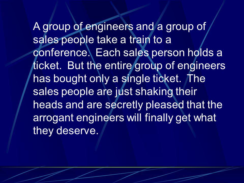 A group of engineers and a group of sales people take a train to a conference. Each sales person holds a ticket. But the entire group of engineers has