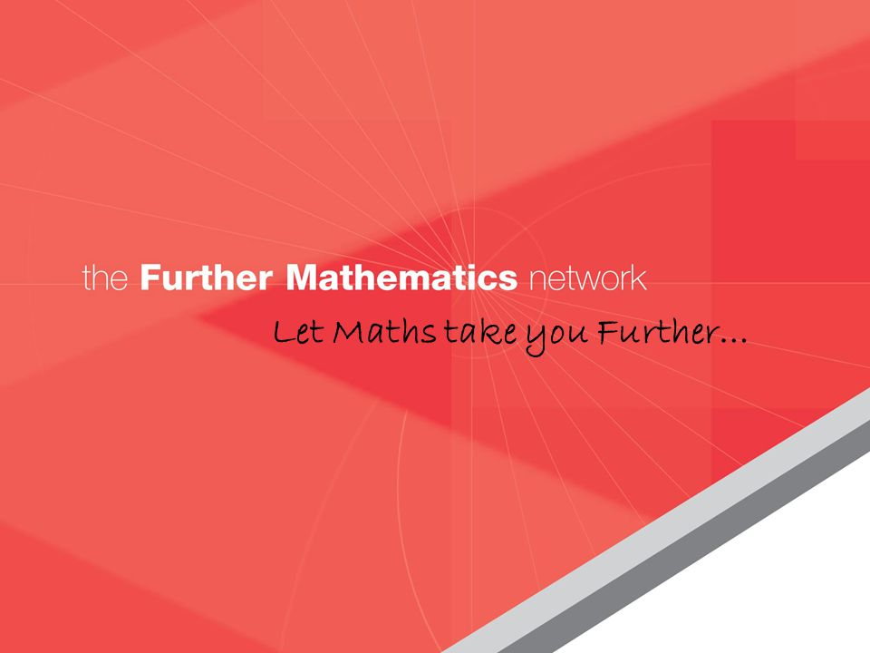 the Further Mathematics network www.fmnetwork.org.uk Let Maths take you Further…