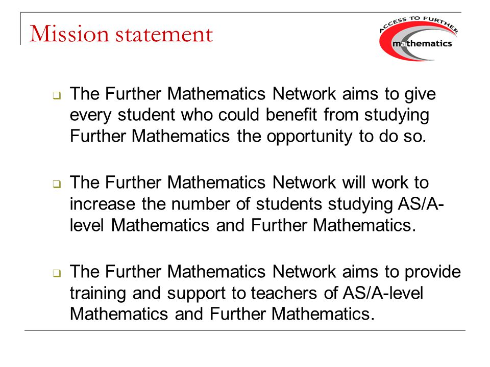 Mission statement The Further Mathematics Network aims to give every student who could benefit from studying Further Mathematics the opportunity to do so.