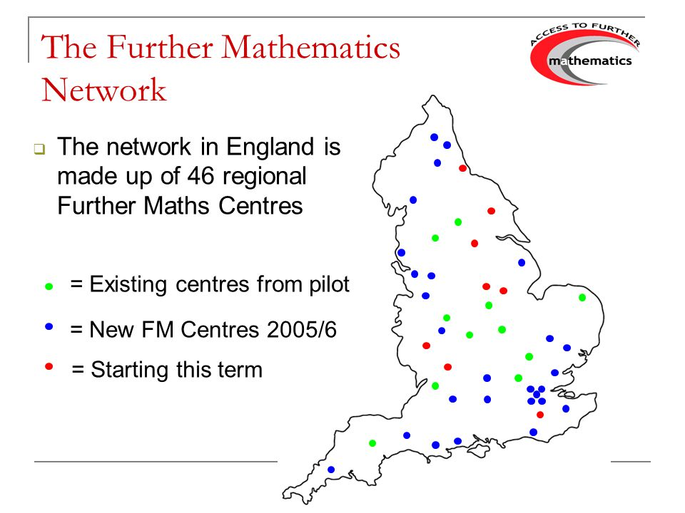 The Further Mathematics Network The network in England is made up of 46 regional Further Maths Centres = Existing centres from pilot = Starting this term = New FM Centres 2005/6
