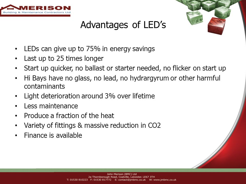 Advantages of LEDs LEDs can give up to 75% in energy savings Last up to 25 times longer Start up quicker, no ballast or starter needed, no flicker on start up Hi Bays have no glass, no lead, no hydrargyrum or other harmful contaminants Light deterioration around 3% over lifetime Less maintenance Produce a fraction of the heat Variety of fittings & massive reduction in CO2 Finance is available