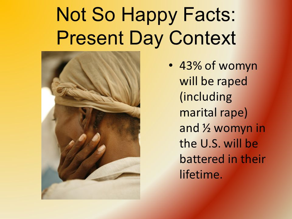 Not So Happy Facts: Present Day Context 43% of womyn will be raped (including marital rape) and ½ womyn in the U.S.